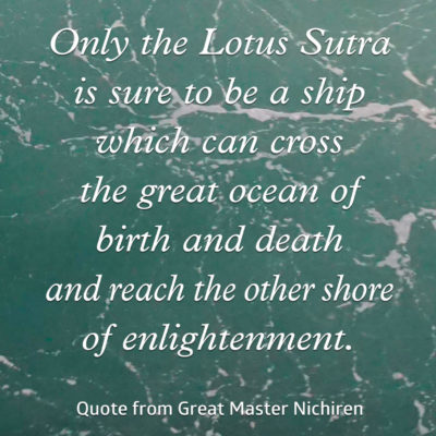 Only the Lotus Sutra is sure to be a ship which can cross the great ocean of birth and death and reach the other shore of enlightenment—Quote from Great Master Nichiren