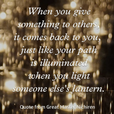 When you give something to others, it comes back to you, just like your path is illuminated when you light someone else's lantern—Quote from Great Master Nichiren