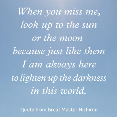 When you miss me, look up to the sun or the moon because just like them I am always here to lighten up the darkness in this world—Quote from Great Master Nichiren