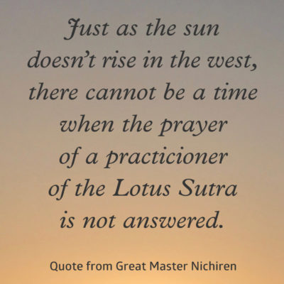 Just as the sun doesn't rise in the west, there cannot be a time when the prayer of a practicioner of the Lotus Sutra is not answered—Quote from Great Master Nichiren
